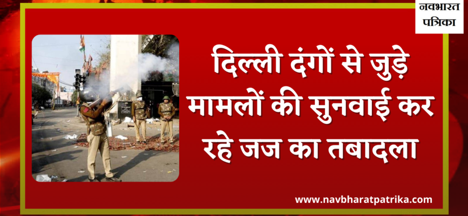 Judge hearing Delhi riots cases transferred.